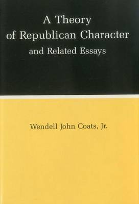 A Theory of Republican Character and Related Essays by Wendell John Coats