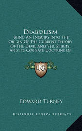 Diabolism: Being an Enquiry Into the Origin of the Current Theory of the Devil and Veil Spirits, and Its Cognate Doctrine of Hell Fire (1872) by Edward Turney