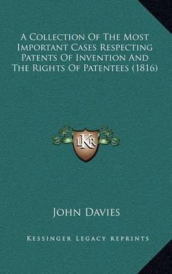 A Collection of the Most Important Cases Respecting Patents of Invention and the Rights of Patentees (1816) by John Davies