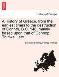 A History of Greece, from the Earliest Times to the Destruction of Corinth, B.C. 146, Mainly Based Upon That of Connop Thirlwall, Etc. by Leonhard Schmitz
