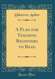 A Plan for Teaching Beginners to Read (Classic Reprint) by Unknown Author image