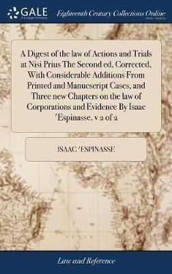 A Digest of the Law of Actions and Trials at Nisi Prius the Second Ed, Corrected, with Considerable Additions from Printed and Manucscript Cases, and Three New Chapters on the Law of Corporations and Evidence by Isaac 'espinasse, V 2 of 2 by Isaac 'Espinasse