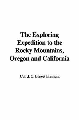 The Exploring Expedition to the Rocky Mountains, Oregon and California by Colonel J C Brevet Fremont image