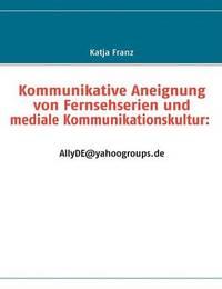 Kommunikative Aneignung Von Fernsehserien Und Mediale Kommunikationskultur: AllyDE@yahoogroups.De by Katja Franz image