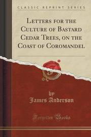 Letters for the Culture of Bastard Cedar Trees, on the Coast of Coromandel (Classic Reprint) by James Anderson