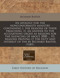 An Apology for the Nonconformists Ministry Containing I. the Reasons of Their Preaching, II. an Answer to the Accusations Urged as Reasons for the Silencing of about 2000 ... III. Reasons Proving It the Duty and Interest of the by Richard Baxter. (1681) by Richard Baxter