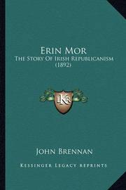 Erin Mor Erin Mor: The Story of Irish Republicanism (1892) the Story of Irish Republicanism (1892) by John Brennan