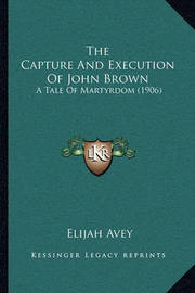 The Capture and Execution of John Brown the Capture and Execution of John Brown: A Tale of Martyrdom (1906) a Tale of Martyrdom (1906) by Elijah Avey