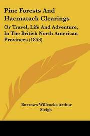 Pine Forests And Hacmatack Clearings: Or Travel, Life And Adventure, In The British North American Provinces (1853) by Burrows Willcocks Arthur Sleigh image