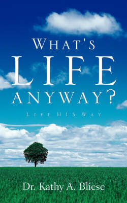 What's Life Anyway? by Dr Kathy A Bliese