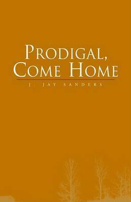 Prodigal, Come Home by J. Jay Sanders