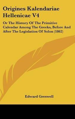 Origines Kalendariae Hellenicae V4: Or The History Of The Primitive Calendar Among The Greeks, Before And After The Legislation Of Solon (1862) by Edward Greswell