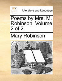 Poems by Mrs. M. Robinson. Volume 2 of 2 by Mary Robinson