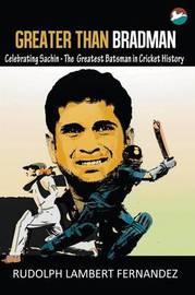 Greater Than Bradman: Celebrating Sachin - The Greatest Batsman in Cricket History by Rudolph Lambert Fernandez image
