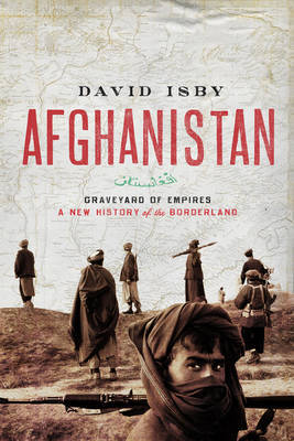 Afghanistan: Graveyard of Empires: A New History of the Borderland by David Isby