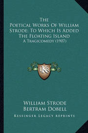 The Poetical Works of William Strode; To Which Is Added the the Poetical Works of William Strode; To Which Is Added the Floating Island Floating Island: A Tragicomedy (1907) a Tragicomedy (1907) by William Strode