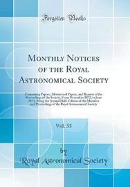 Monthly Notices of the Royal Astronomical Society, Vol. 33 by Royal Astronomical Society