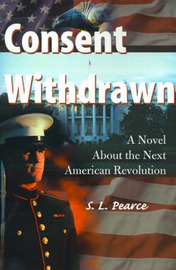 Consent Withdrawn: A Novel about the Next American Revolution by S. L. Pearce