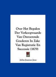 Over Het Bepalen Der Verkoopwaarde Van Onroerende Goederen in Zake Van Registratie En Successie (1879) by Julius Joannes Jesse image