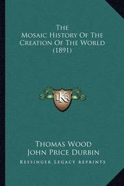 The Mosaic History of the Creation of the World (1891) by Thomas Wood