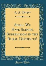 Shall We Have School Supervision in the Rural Districts? (Classic Reprint) by A S Draper image