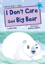I Don't Care Said Big Bear (Blue Early Reader) by Katie Dale