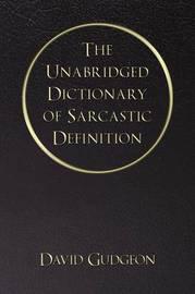 The Unabridged Dictionary of Sarcastic Definition by David Gudgeon