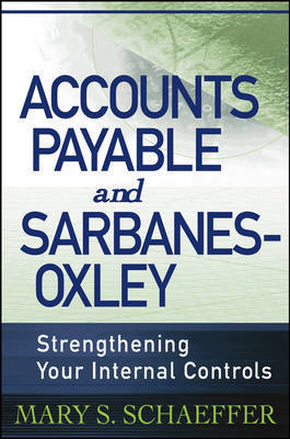 Accounts Payable and Sarbanes-Oxley: Strengthening Your Internal Controls by Mary S Schaeffer