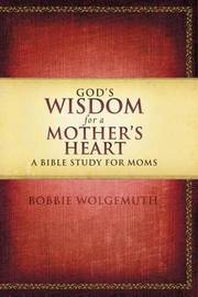 God's Wisdom for a Mother's Heart by Bobbie Wolgemuth image