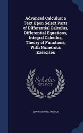 Advanced Calculus; A Text Upon Select Parts of Differential Calculus, Differential Equations, Integral Calculus, Theory of Functions; With Numerous Exercises by Edwin Bidwell Wilson