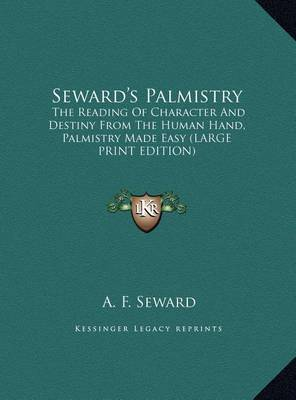 Seward's Palmistry: The Reading of Character and Destiny from the Human Hand, Palmistry Made Easy (Large Print Edition) by A. F. Seward