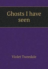 Ghosts I Have Seen by Violet Tweedale