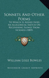 Sonnets and Other Poems: To Which Is Added Hope, an Allegorical Sketch on Recovering Slowly from Sickness (1805) by William Lisle Bowles