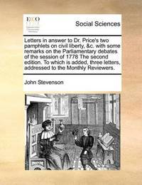 Letters in Answer to Dr. Price's Two Pamphlets on Civil Liberty, &c. with Some Remarks on the Parliamentary Debates of the Session of 1778 the Second Edition. to Which Is Added, Three Letters, Addressed to the Monthly Reviewers by John Stevenson