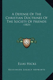 A Defense of the Christian Doctrines of the Society of Friends: 1825 by Elias Hicks