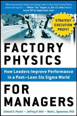 Factory Physics for Managers: How Leaders Improve Performance in a Post-Lean Six Sigma World by Edward Pound
