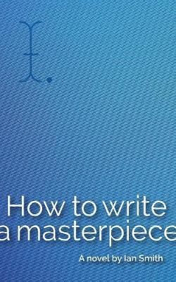 How to Write a Masterpiece by Ian Smith
