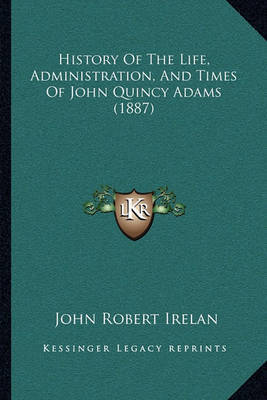 History of the Life, Administration, and Times of John Quincy Adams (1887) by John Robert Irelan