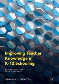 Improving Teacher Knowledge in K-12 Schooling by Xiaoxia A. Newton