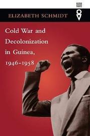 Cold War and Decolonization in Guinea, 1946-1958 by Elizabeth Schmidt