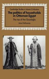 The Politics of Households in Ottoman Egypt by Jane Hathaway