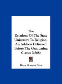 The Relations of the State University to Religion: An Address Delivered Before the Graduating Classes (1888) by Henry Simmons Frieze