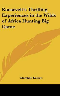 Roosevelt's Thrilling Experiences in the Wilds of Africa Hunting Big Game by Marshall Everett image