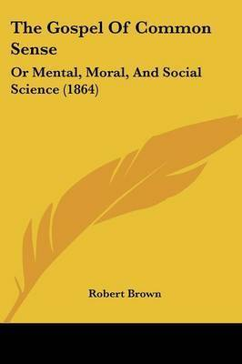 The Gospel Of Common Sense: Or Mental, Moral, And Social Science (1864) by Robert Brown