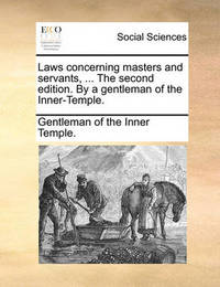 Laws Concerning Masters and Servants, ... the Second Edition. by a Gentleman of the Inner-Temple. by Gentleman Of the Inner Temple