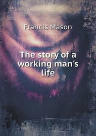The Story of a Working Man's Life by Francis Mason