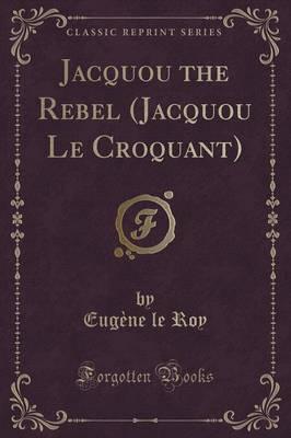 Jacquou the Rebel (Jacquou Le Croquant) (Classic Reprint) by Eugene Le Roy