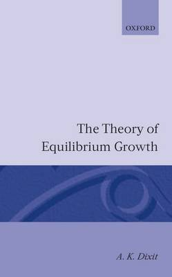 The Theory of Equilibrium Growth by A. K. Dixit