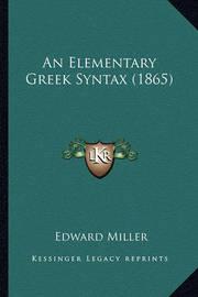 An Elementary Greek Syntax (1865) by Edward Miller
