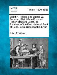 Elliott H. Phelps and Luther W. Bodman, Plaintiffs in Error, vs. Robert Radford Beard, as Receiver of the First National Bank of Pella, Iowa, Defendant in Error by John P Wilson